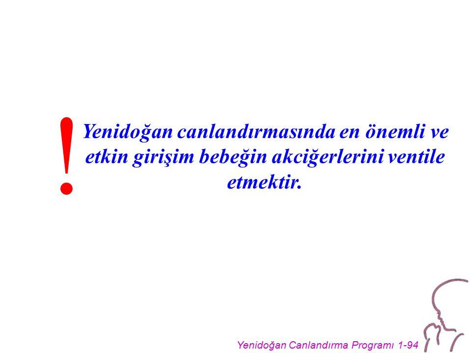 Yenidoğan Canlandırma Programı 1-94 Yenidoğan canlandırmasında en önemli ve etkin girişim bebeğin akciğerlerini ventile etmektir. !