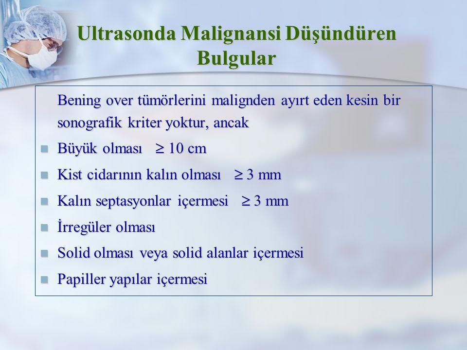 Ultrasonda Malignansi Düşündüren Bulgular Bening over tümörlerini malignden ayırt eden kesin bir sonografik kriter yoktur, ancak Bening over tümörlerini malignden ayırt eden kesin bir sonografik kriter yoktur, ancak Büyük olması  10 cm Büyük olması  10 cm Kist cidarının kalın olması  3 mm Kist cidarının kalın olması  3 mm Kalın septasyonlar içermesi  3 mm Kalın septasyonlar içermesi  3 mm İrregüler olması İrregüler olması Solid olması veya solid alanlar içermesi Solid olması veya solid alanlar içermesi Papiller yapılar içermesi Papiller yapılar içermesi