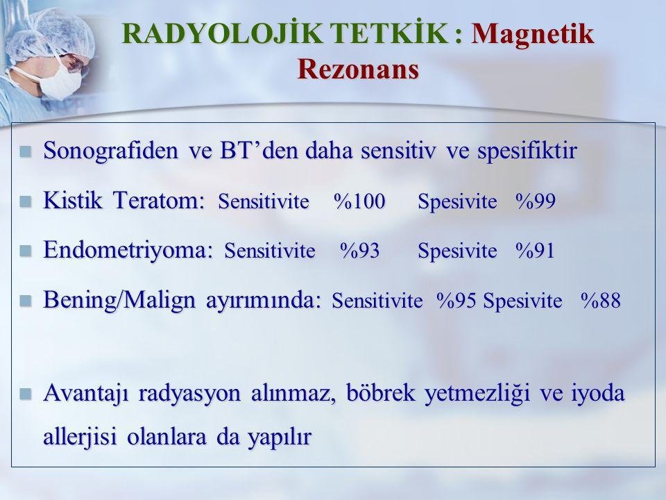 RADYOLOJİK TETKİK : Magnetik Rezonans Sonografiden ve BT'den daha sensitiv ve spesifiktir Sonografiden ve BT'den daha sensitiv ve spesifiktir Kistik Teratom: Sensitivite %100Spesivite %99 Kistik Teratom: Sensitivite %100Spesivite %99 Endometriyoma: Sensitivite %93Spesivite %91 Endometriyoma: Sensitivite %93Spesivite %91 Bening/Malign ayırımında: Sensitivite %95 Spesivite %88 Bening/Malign ayırımında: Sensitivite %95 Spesivite %88 Avantajı radyasyon alınmaz, böbrek yetmezliği ve iyoda allerjisi olanlara da yapılır Avantajı radyasyon alınmaz, böbrek yetmezliği ve iyoda allerjisi olanlara da yapılır