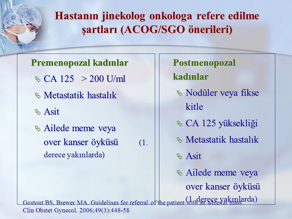 Hastanın jinekolog onkologa refere edilme şartları (ACOG/SGO önerileri) Premenopozal kadınlar  CA 125 > 200 U/ml  Metastatik hastalık  Asit  Ailede meme veya over kanser öyküsü (1.