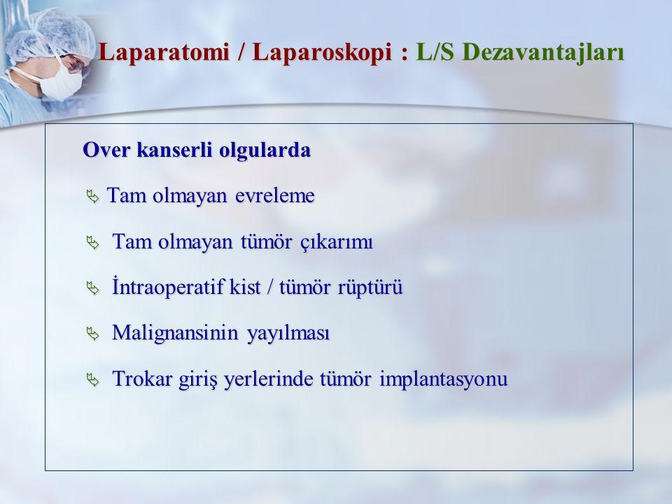 Laparatomi / Laparoskopi : L/S Dezavantajları Over kanserli olgularda Over kanserli olgularda  Tam olmayan evreleme  Tam olmayan tümör çıkarımı  İntraoperatif kist / tümör rüptürü  Malignansinin yayılması  Trokar giriş yerlerinde tümör implantasyonu