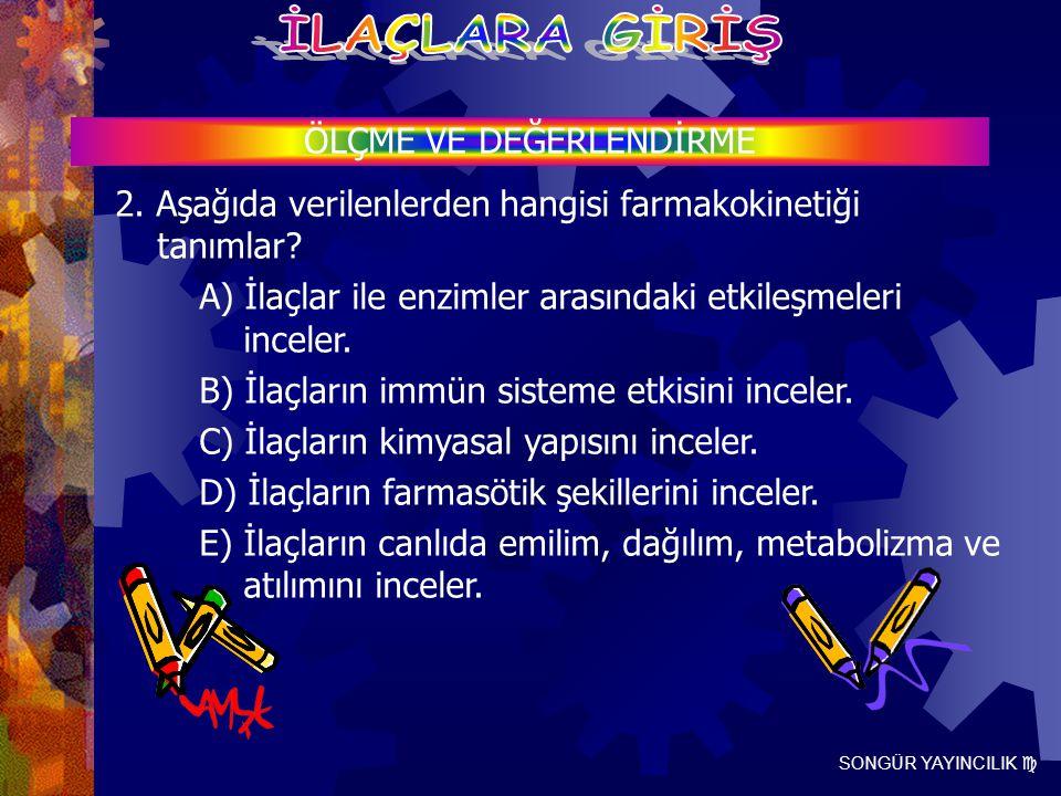 SONGÜR YAYINCILIK  ÖLÇME VE DEĞERLENDİRME 2. Aşağıda verilenlerden hangisi farmakokinetiği tanımlar? A) İlaçlar ile enzimler arasındaki etkileşmeleri