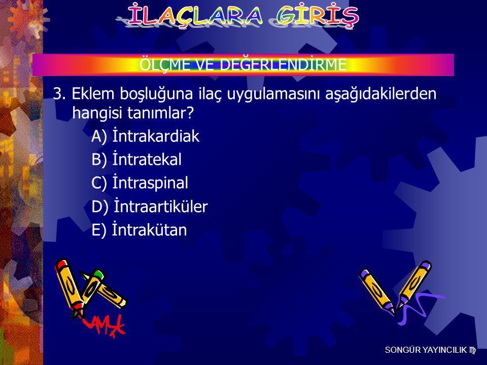 SONGÜR YAYINCILIK  ÖLÇME VE DEĞERLENDİRME 3. Eklem boşluğuna ilaç uygulamasını aşağıdakilerden hangisi tanımlar? A) İntrakardiak B) İntratekal C) İnt