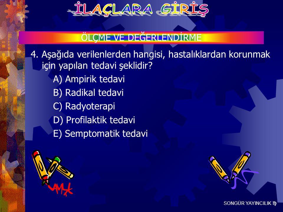 SONGÜR YAYINCILIK  ÖLÇME VE DEĞERLENDİRME 4. Aşağıda verilenlerden hangisi, hastalıklardan korunmak için yapılan tedavi şeklidir? A) Ampirik tedavi B