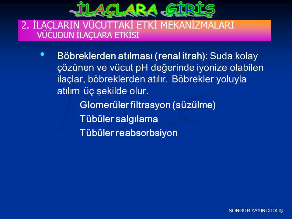 SONGÜR YAYINCILIK  2. İLAÇLARIN VÜCUTTAKİ ETKİ MEKANİZMALARI VÜCUDUN İLAÇLARA ETKİSİ Böbreklerden atılması (renal itrah): Suda kolay çözünen ve vücut