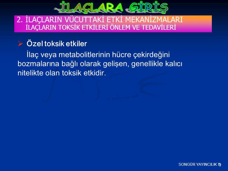 SONGÜR YAYINCILIK  2. İLAÇLARIN VÜCUTTAKİ ETKİ MEKANİZMALARI İLAÇLARIN TOKSİK ETKİLERİ ÖNLEM VE TEDAVİLERİ  Özel toksik etkiler İlaç veya metabolitl