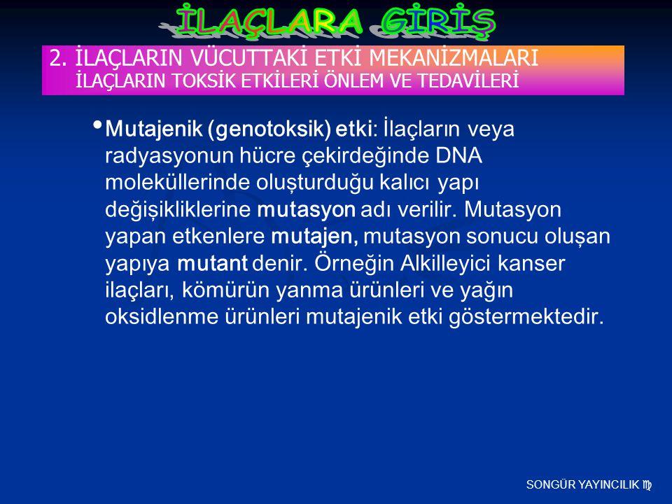 SONGÜR YAYINCILIK  2. İLAÇLARIN VÜCUTTAKİ ETKİ MEKANİZMALARI İLAÇLARIN TOKSİK ETKİLERİ ÖNLEM VE TEDAVİLERİ Mutajenik (genotoksik) etki: İlaçların vey