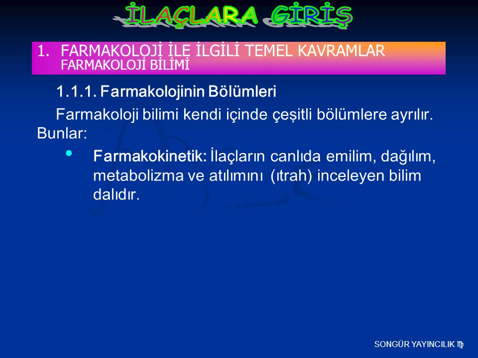 SONGÜR YAYINCILIK  1.1.1. Farmakolojinin Bölümleri Farmakoloji bilimi kendi içinde çeşitli bölümlere ayrılır. Bunlar: Farmakokinetik: İlaçların canlı