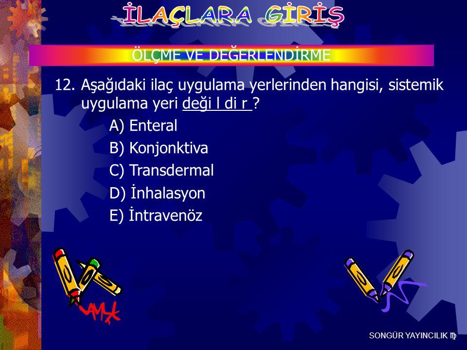 SONGÜR YAYINCILIK  ÖLÇME VE DEĞERLENDİRME 12. Aşağıdaki ilaç uygulama yerlerinden hangisi, sistemik uygulama yeri deği l di r ? A) Enteral B) Konjonk