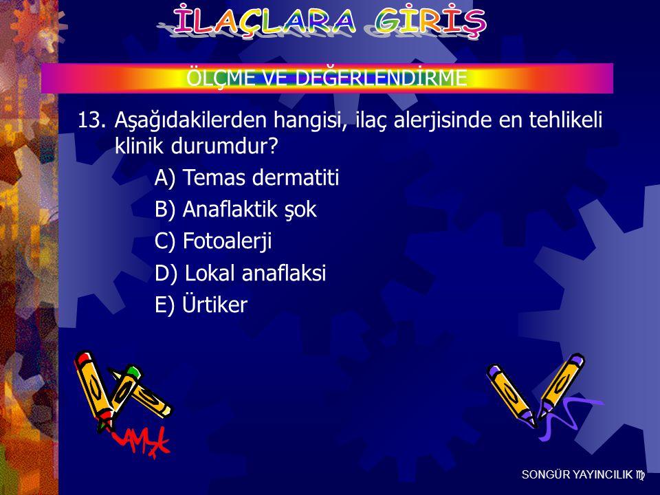 SONGÜR YAYINCILIK  ÖLÇME VE DEĞERLENDİRME 13. Aşağıdakilerden hangisi, ilaç alerjisinde en tehlikeli klinik durumdur? A) Temas dermatiti B) Anaflakti