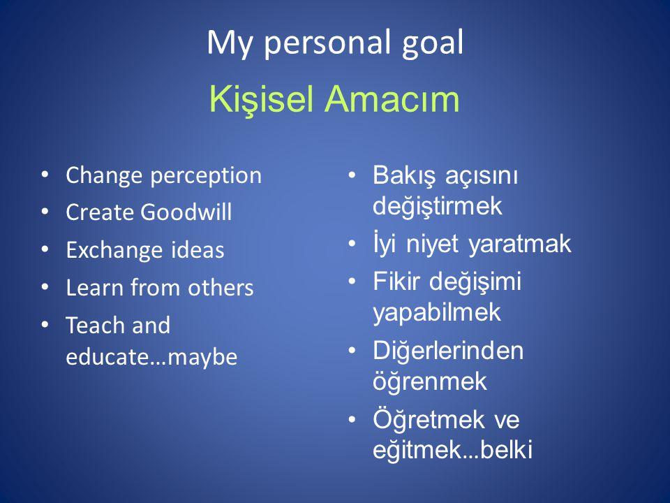 My personal goal Change perception Create Goodwill Exchange ideas Learn from others Teach and educate…maybe Kişisel Amacım Bakış açısını değiştirmek İ