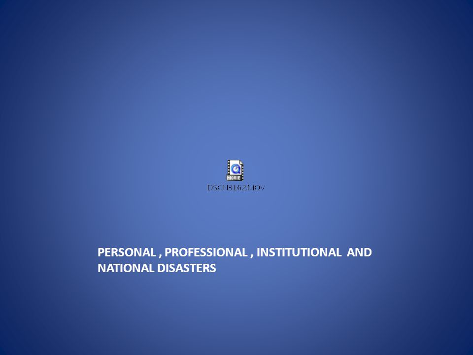 PERSONAL, PROFESSIONAL, INSTITUTIONAL AND NATIONAL DISASTERS