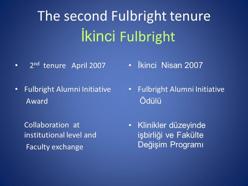 The second Fulbright tenure 2 nd tenure April 2007 Fulbright Alumni Initiative Award Collaboration at institutional level and Faculty exchange İkinci Fulbright İkinci Nisan 2007 Fulbright Alumni Initiative Ödülü Klinikler düzeyinde işbirliği ve Fakülte Değişim Programı