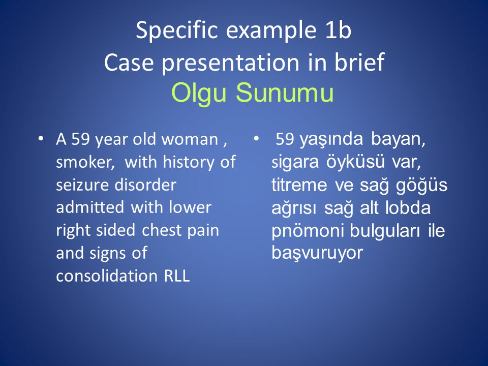 Specific example 1b Case presentation in brief A 59 year old woman, smoker, with history of seizure disorder admitted with lower right sided chest pai