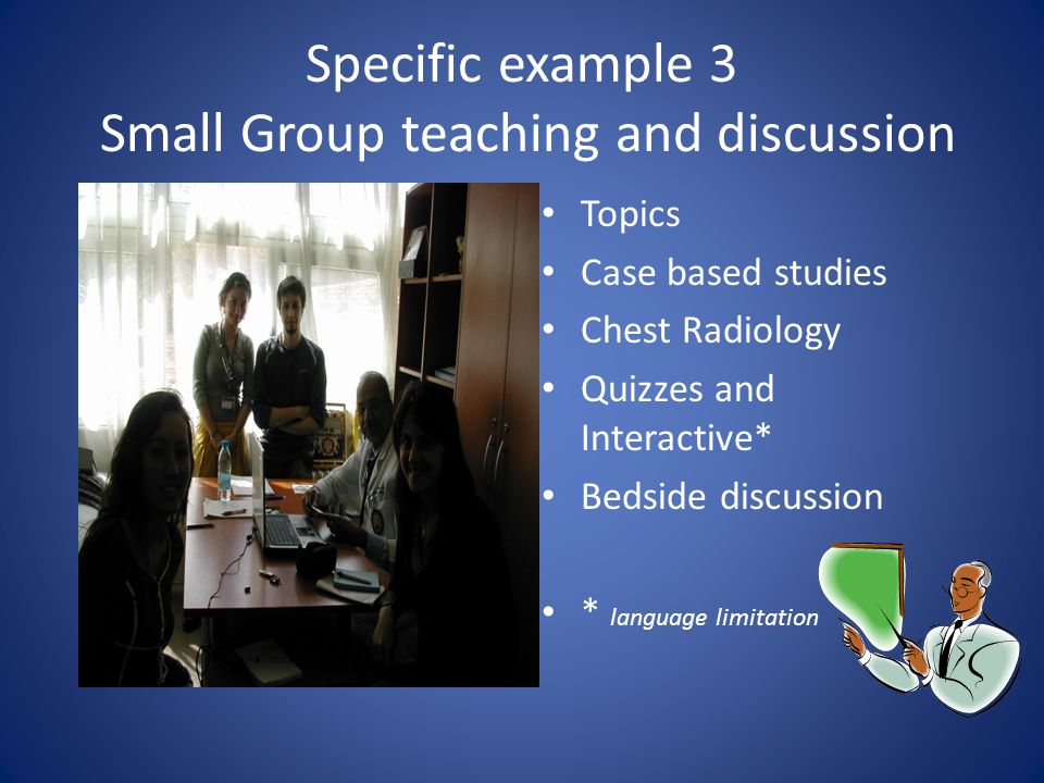 Specific example 3 Small Group teaching and discussion Topics Case based studies Chest Radiology Quizzes and Interactive* Bedside discussion * language limitation