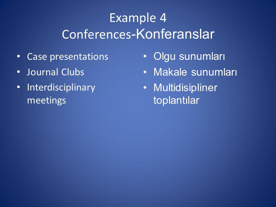 Example 4 Conferences -Konferanslar Case presentations Journal Clubs Interdisciplinary meetings Olgu sunumları Makale sunumları Multidisipliner toplantılar