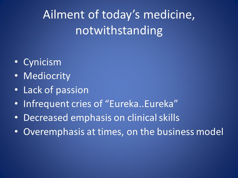 Ailment of today's medicine, notwithstanding Cynicism Mediocrity Lack of passion Infrequent cries of Eureka..Eureka Decreased emphasis on clinical skills Overemphasis at times, on the business model
