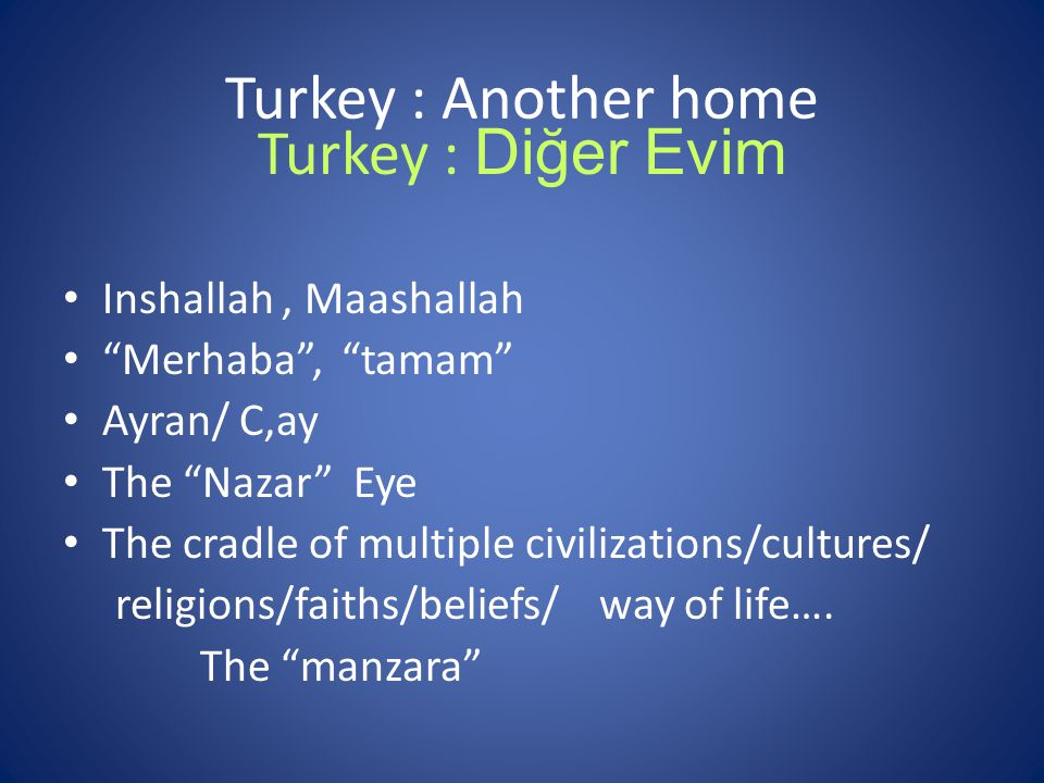 Turkey : Another home Inshallah, Maashallah Merhaba , tamam Ayran/ C,ay The Nazar Eye The cradle of multiple civilizations/cultures/ religions/faiths/beliefs/ way of life….