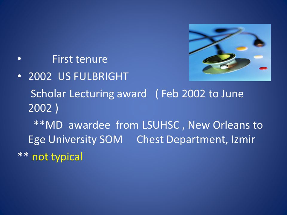 First tenure 2002 US FULBRIGHT Scholar Lecturing award ( Feb 2002 to June 2002 ) **MD awardee from LSUHSC, New Orleans to Ege University SOM Chest Department, Izmir ** not typical
