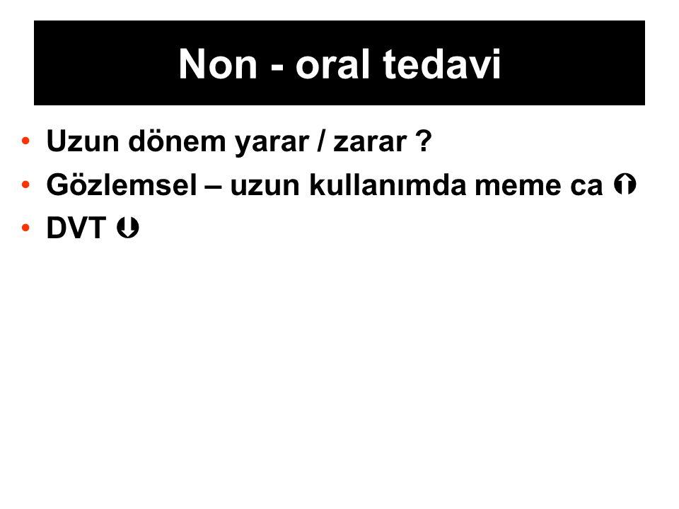 Non - oral tedavi Uzun dönem yarar / zarar ? Gözlemsel – uzun kullanımda meme ca  DVT 