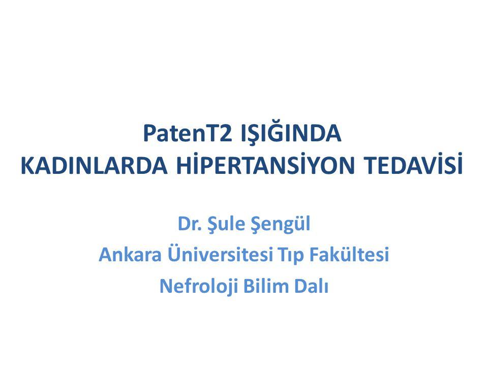 PatenT2 IŞIĞINDA KADINLARDA HİPERTANSİYON TEDAVİSİ Dr. Şule Şengül Ankara Üniversitesi Tıp Fakültesi Nefroloji Bilim Dalı