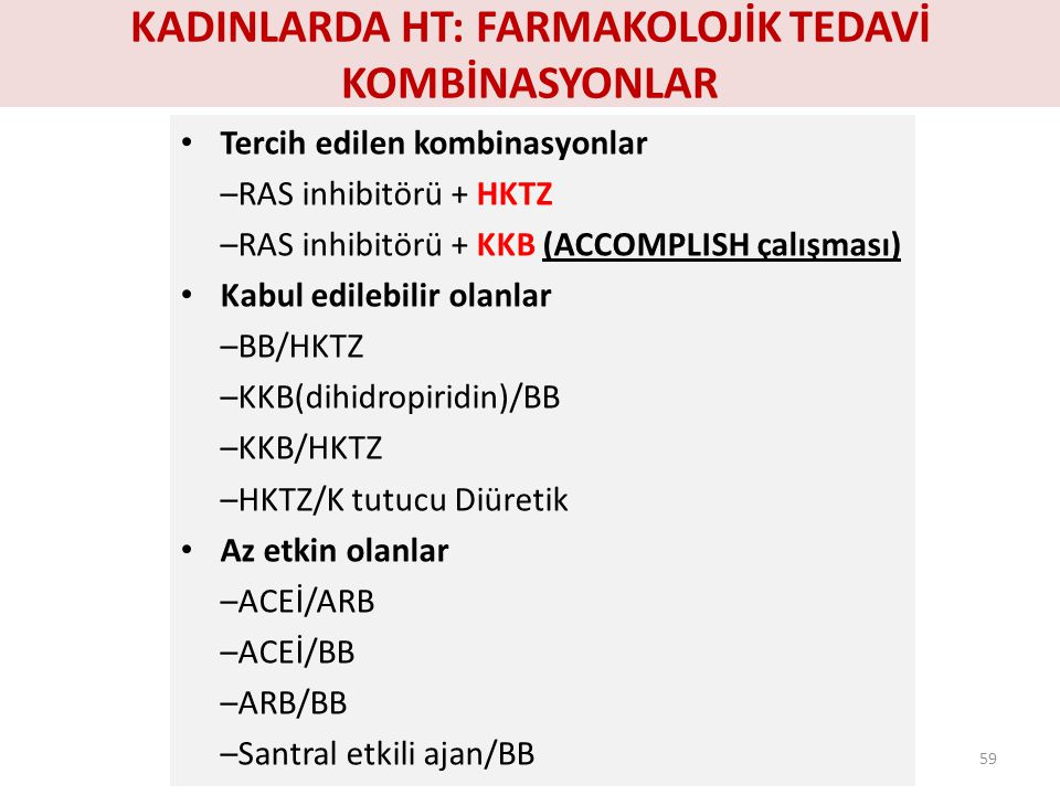 KADINLARDA HT: FARMAKOLOJİK TEDAVİ KOMBİNASYONLAR Tercih edilen kombinasyonlar –RAS inhibitörü + HKTZ –RAS inhibitörü + KKB (ACCOMPLISH çalışması) Kab