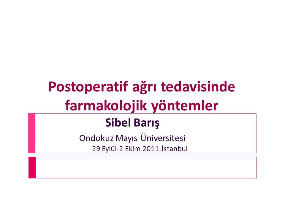 Postoperatif ağrı tedavisinde farmakolojik yöntemler 29 Eylül-2 Ekim 2011-İstanbul Sibel Barış Ondokuz Mayıs Üniversitesi