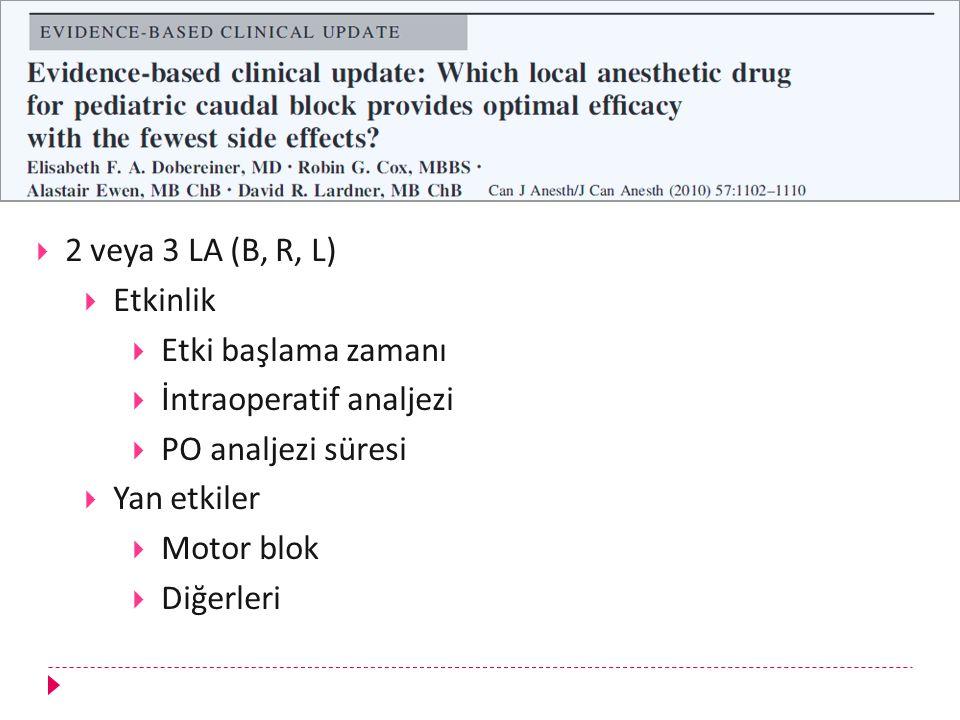  2 veya 3 LA (B, R, L)  Etkinlik  Etki başlama zamanı  İntraoperatif analjezi  PO analjezi süresi  Yan etkiler  Motor blok  Diğerleri