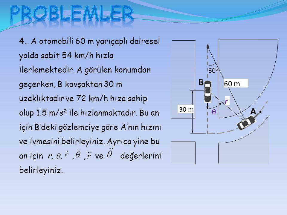 60 m 30 o 30 m A B  r 4. A otomobili 60 m yarıçaplı dairesel yolda sabit 54 km/h hızla ilerlemektedir. A görülen konumdan geçerken, B kavşaktan 30 m