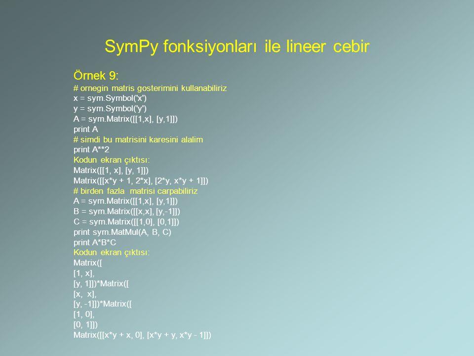 SymPy fonksiyonları ile lineer cebir Örnek 9: # ornegin matris gosterimini kullanabiliriz x = sym.Symbol('x') y = sym.Symbol('y') A = sym.Matrix([[1,x