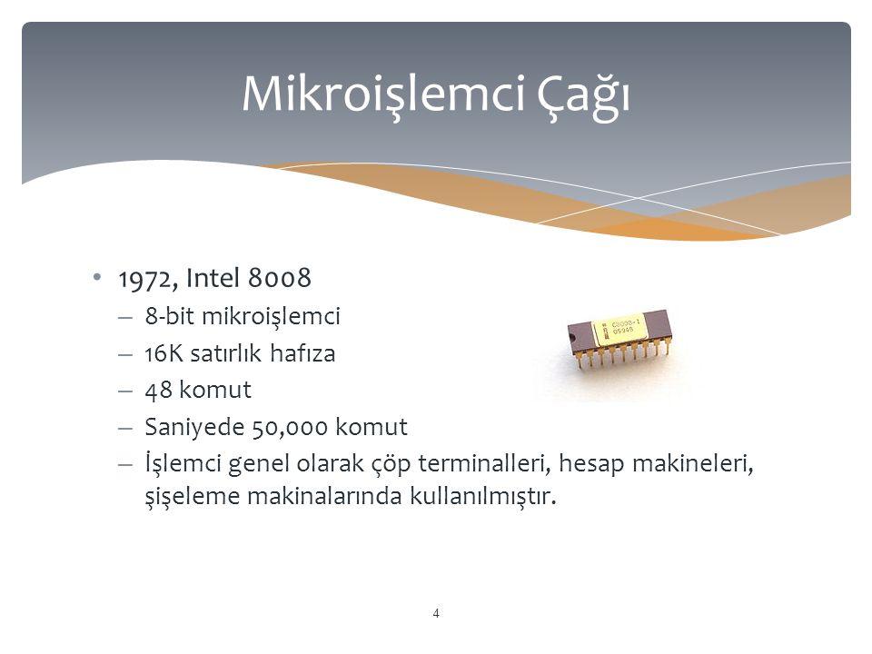 1972, Intel 8008 – 8-bit mikroişlemci – 16K satırlık hafıza – 48 komut – Saniyede 50,000 komut – İşlemci genel olarak çöp terminalleri, hesap makineleri, şişeleme makinalarında kullanılmıştır.