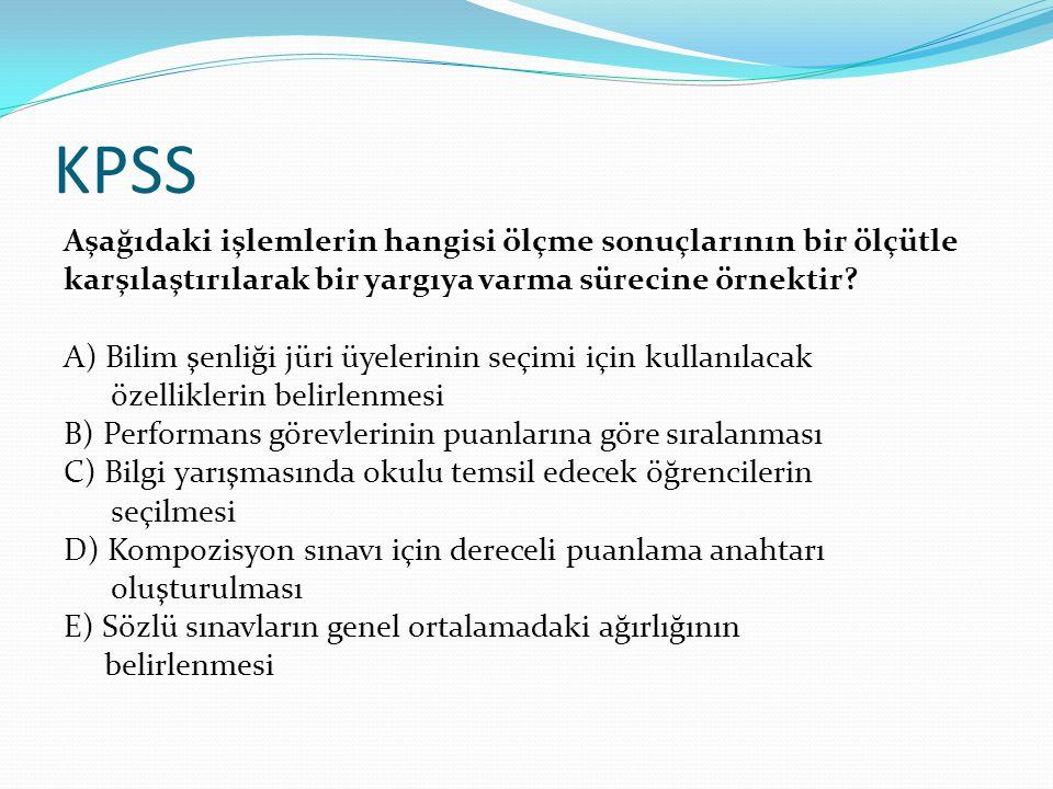 KPSS Aşağıdaki işlemlerin hangisi ölçme sonuçlarının bir ölçütle karşılaştırılarak bir yargıya varma sürecine örnektir? A) Bilim şenliği jüri üyelerin