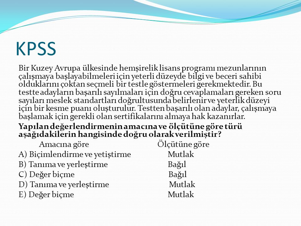 KPSS Bir Kuzey Avrupa ülkesinde hemşirelik lisans programı mezunlarının çalışmaya başlayabilmeleri için yeterli düzeyde bilgi ve beceri sahibi olduklarını çoktan seçmeli bir testle göstermeleri gerekmektedir.