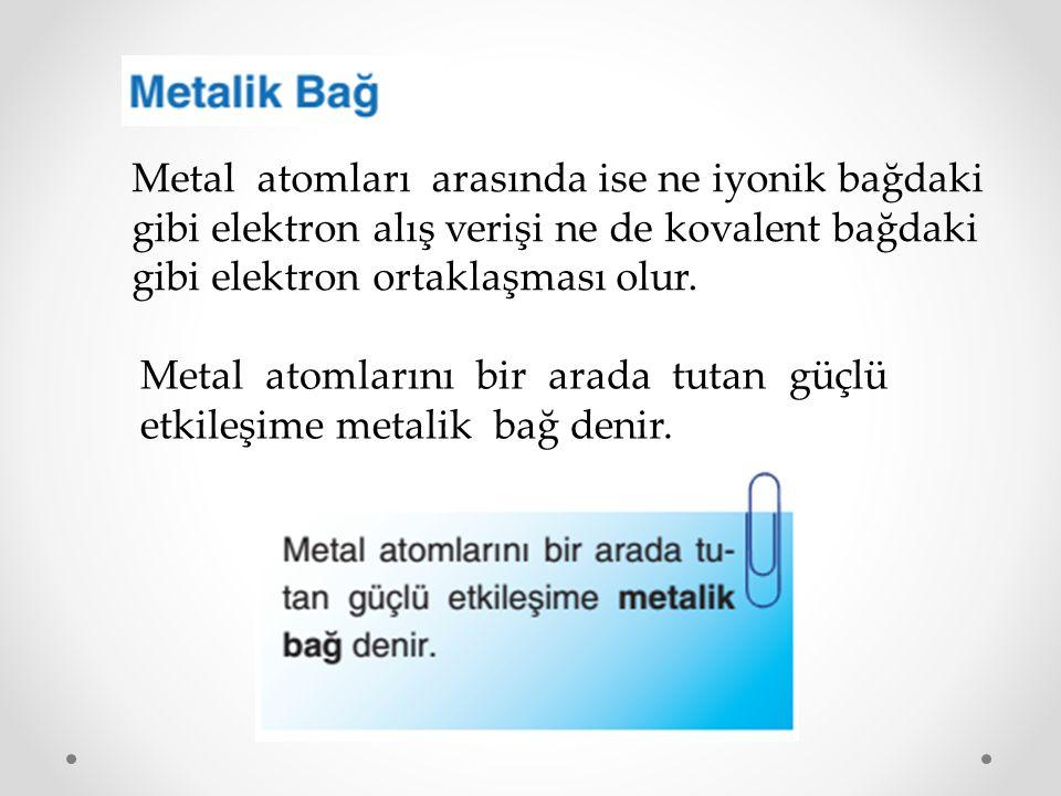 Metal atomları arasında ise ne iyonik bağdaki gibi elektron alış verişi ne de kovalent bağdaki gibi elektron ortaklaşması olur. Metal atomlarını bir a
