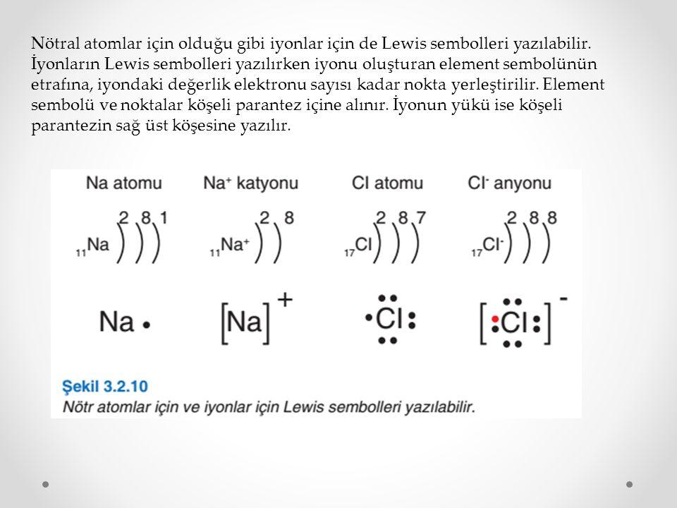 Nötral atomlar için olduğu gibi iyonlar için de Lewis sembolleri yazılabilir. İyonların Lewis sembolleri yazılırken iyonu oluşturan element sembolünün