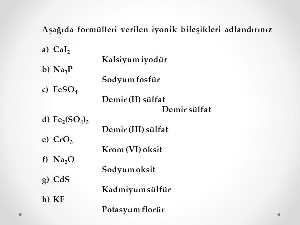 Aşağıda formülleri verilen iyonik bileşikleri adlandırınız a)CaI 2 Kalsiyum iyodür b)Na 3 P Sodyum fosfür c)FeSO 4 Demir (II) sülfat Demir sülfat d)Fe