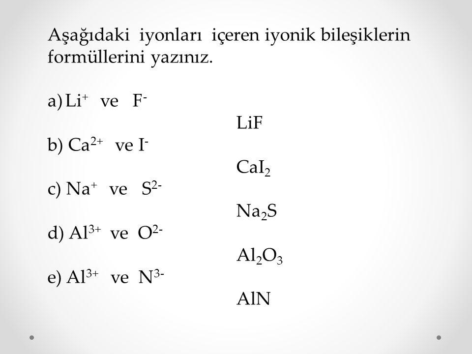 Aşağıdaki iyonları içeren iyonik bileşiklerin formüllerini yazınız. a)Li + ve F - LiF b) Ca 2+ ve I - CaI 2 c) Na + ve S 2- Na 2 S d) Al 3+ ve O 2- Al