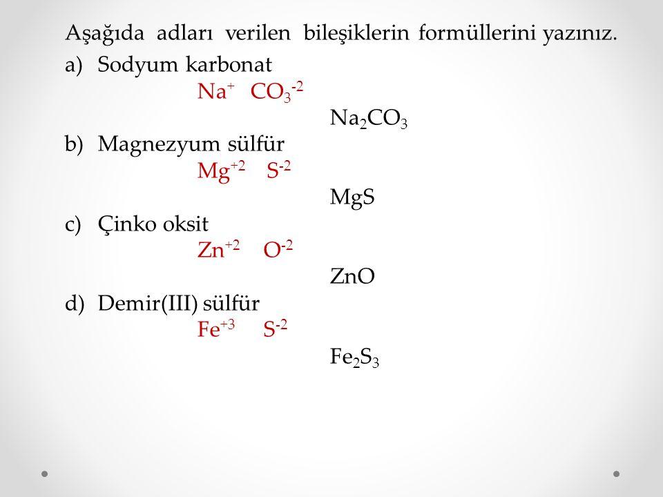 Aşağıda adları verilen bileşiklerin formüllerini yazınız. a)Sodyum karbonat Na + CO 3 -2 Na 2 CO 3 b)Magnezyum sülfür Mg +2 S -2 MgS c)Çinko oksit Zn