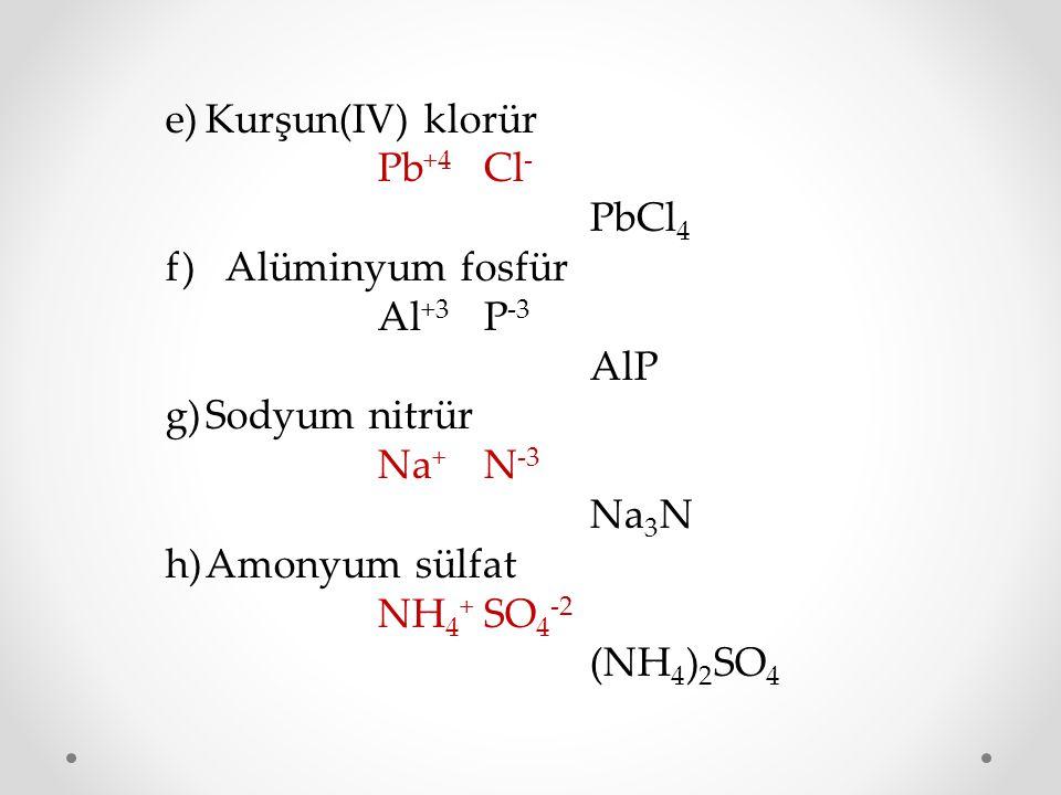 e)Kurşun(IV) klorür Pb +4 Cl - PbCl 4 f) Alüminyum fosfür Al +3 P -3 AlP g)Sodyum nitrür Na + N -3 Na 3 N h)Amonyum sülfat NH 4 + SO 4 -2 (NH 4 ) 2 SO