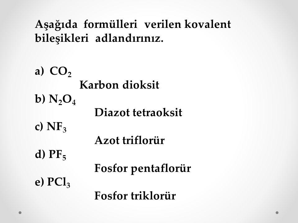 Aşağıda formülleri verilen kovalent bileşikleri adlandırınız. a)CO 2 Karbon dioksit b) N 2 O 4 Diazot tetraoksit c) NF 3 Azot triflorür d) PF 5 Fosfor