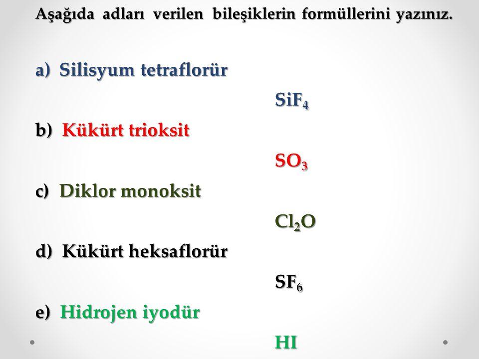 Aşağıda adları verilen bileşiklerin formüllerini yazınız. a)Silisyum tetraflorür SiF 4 b) Kükürt trioksit SO 3 c) Diklor monoksit Cl 2 O d) Kükürt hek