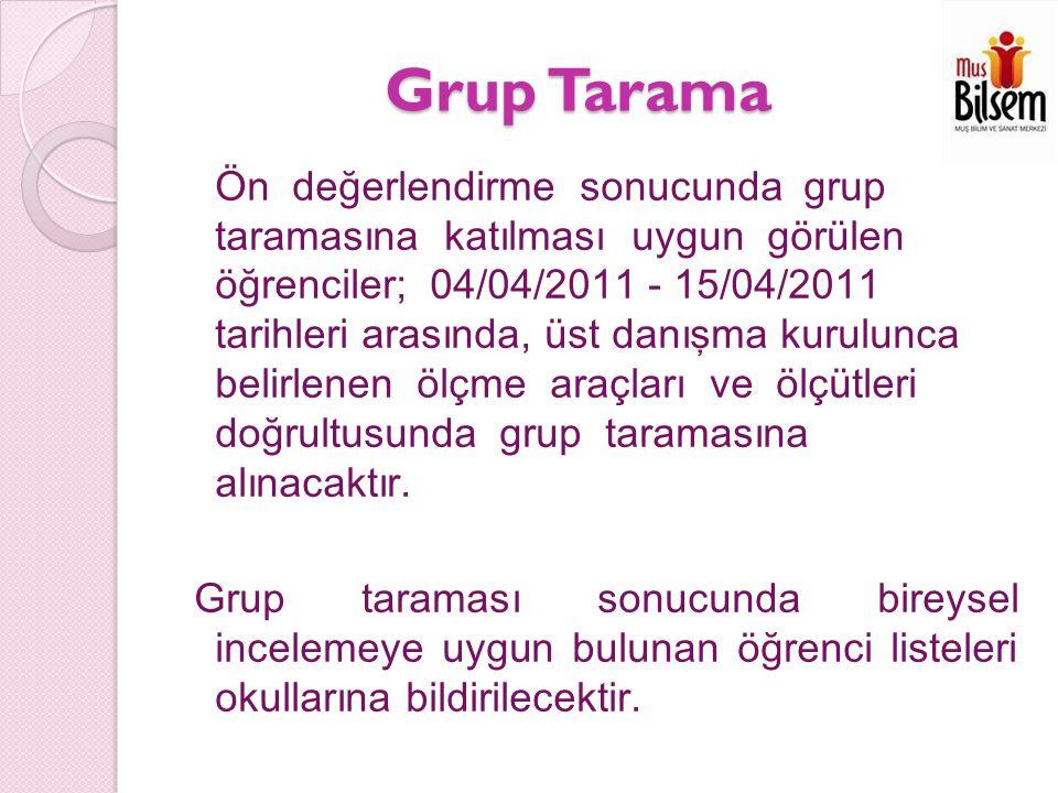 Grup Tarama Ön değerlendirme sonucunda grup taramasına katılması uygun görülen öğrenciler; 04/04/2011 - 15/04/2011 tarihleri arasında, üst danışma kurulunca belirlenen ölçme araçları ve ölçütleri doğrultusunda grup taramasına alınacaktır.