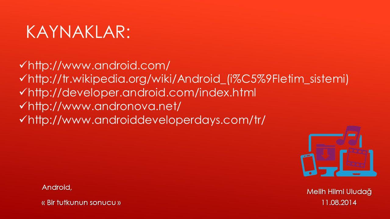 Melih Hilmi Uludağ 11.08.2014 « Bir tutkunun sonucu » KAYNAKLAR: http://www.android.com/ http://tr.wikipedia.org/wiki/Android_(i%C5%9Fletim_sistemi) h