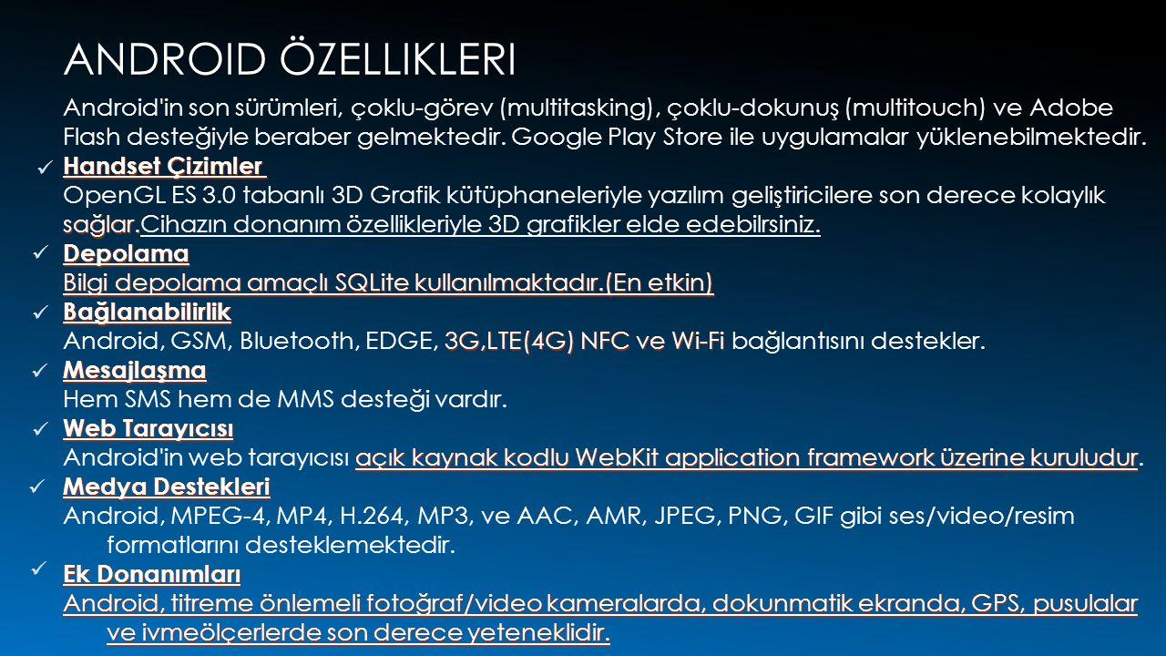 ANDROID ÖZELLIKLERI Android in son sürümleri, çoklu-görev (multitasking), çoklu-dokunuş (multitouch) ve Adobe Flash desteğiyle beraber gelmektedir.