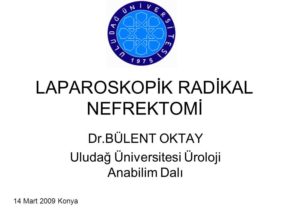 LAPAROSKOPİK RADİKAL NEFREKTOMİ Dr.BÜLENT OKTAY Uludağ Üniversitesi Üroloji Anabilim Dalı 14 Mart 2009 Konya