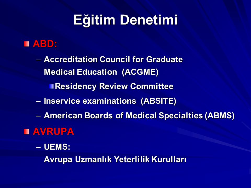 Eğitim Denetimi ABD: –Accreditation Council for Graduate Medical Education (ACGME) Residency Review Committee –Inservice examinations (ABSITE) –Americ