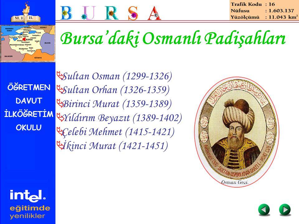 ÖĞRETMEN DAVUT İLKÖĞRETİM OKULU Bursa'daki Osmanlı Padişahları  Sultan Osman (1299-1326)  Sultan Orhan (1326-1359)  Birinci Murat (1359-1389)  Yıl