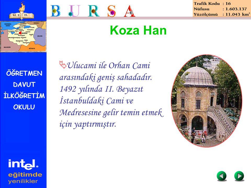 ÖĞRETMEN DAVUT İLKÖĞRETİM OKULU Koza Han  Ulucami ile Orhan Cami arasındaki geniş sahadadır. 1492 yılında II. Beyazıt İstanbuldaki Cami ve Medresesin
