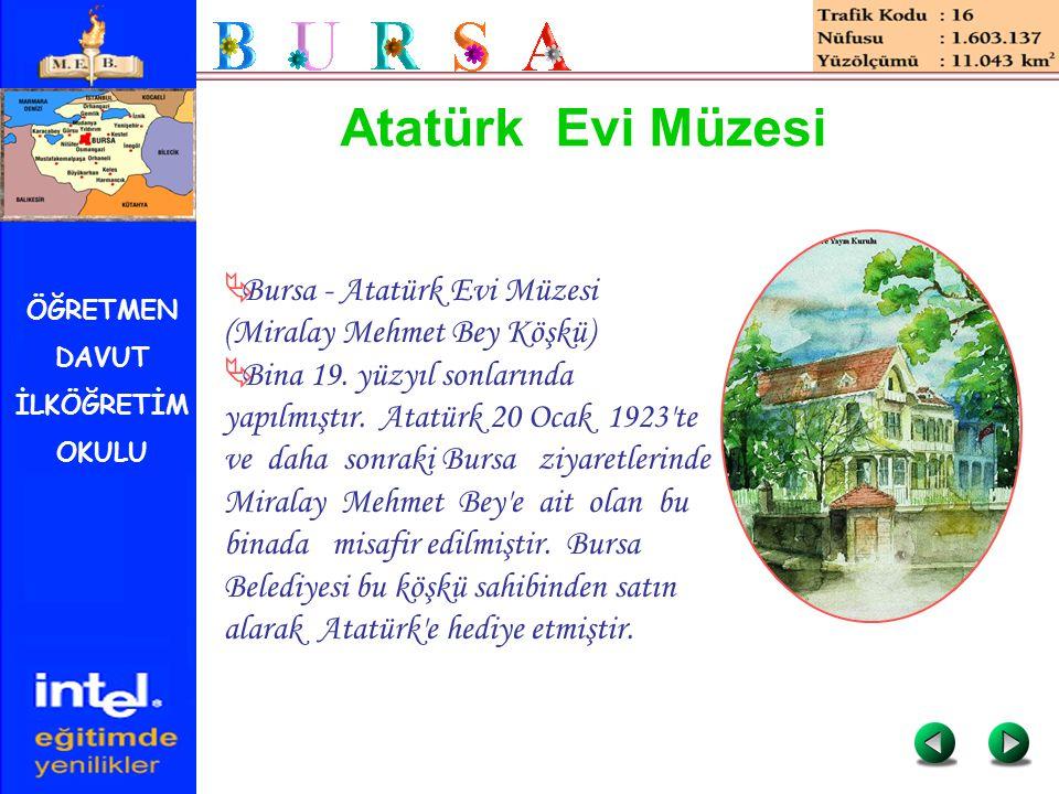 ÖĞRETMEN DAVUT İLKÖĞRETİM OKULU Atatürk Evi Müzesi  Bursa - Atatürk Evi Müzesi (Miralay Mehmet Bey Köşkü)  Bina 19. yüzyıl sonlarında yapılmıştır. A
