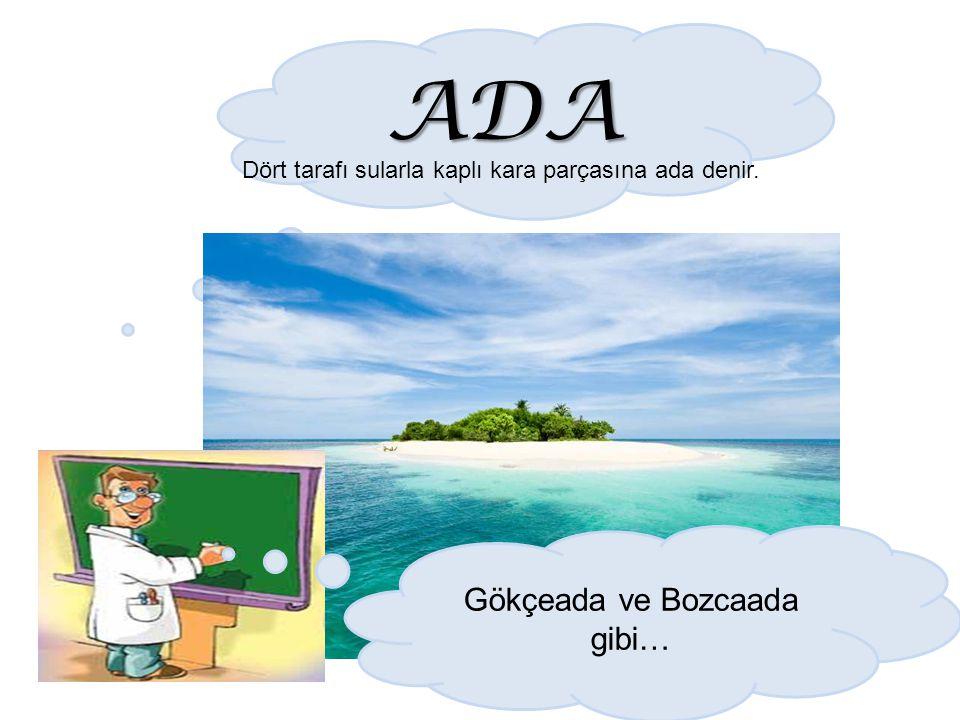 ADA Dört tarafı sularla kaplı kara parçasına ada denir. Gökçeada ve Bozcaada gibi…